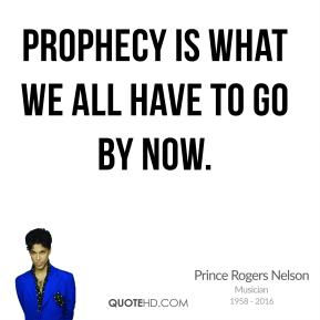Prophecy is what we all have to go by now.