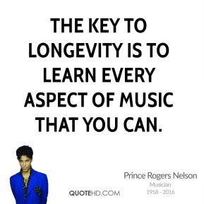 Prince Rogers Nelson - The key to longevity is to learn every aspect of music that you can.