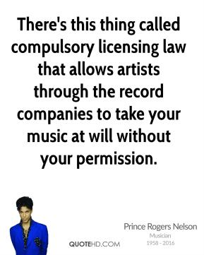 Prince Rogers Nelson - There's this thing called compulsory licensing law that allows artists through the record companies to take your music at will without your permission.