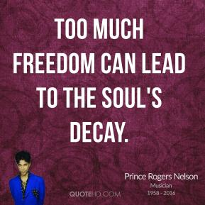 Prince Rogers Nelson - Too much freedom can lead to the soul's decay.