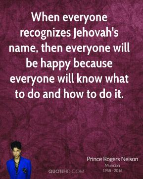 Prince Rogers Nelson - When everyone recognizes Jehovah's name, then everyone will be happy because everyone will know what to do and how to do it.