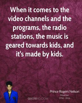 Prince Rogers Nelson - When it comes to the video channels and the programs, the radio stations, the music is geared towards kids, and it's made by kids.