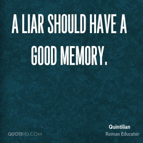 Quintilian - A liar should have a good memory.