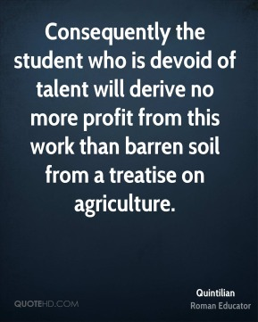 Quintilian - Consequently the student who is devoid of talent will derive no more profit from this work than barren soil from a treatise on agriculture.