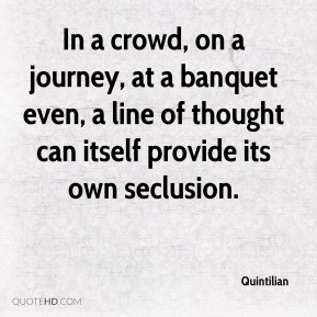 Quintilian  - In a crowd, on a journey, at a banquet even, a line of thought can itself provide its own seclusion.