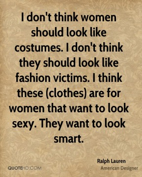 Ralph Lauren - I don't think women should look like costumes. I don't think they should look like fashion victims. I think these (clothes) are for women that want to look sexy. They want to look smart.