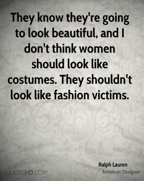 Ralph Lauren - They know they're going to look beautiful, and I don't think women should look like costumes. They shouldn't look like fashion victims.