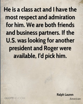 He is a class act and I have the most respect and admiration for him. We are both friends and business partners. If the U.S. was looking for another president and Roger were available, I'd pick him.