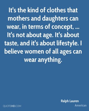 Ralph Lauren  - It's the kind of clothes that mothers and daughters can wear, in terms of concept, ... It's not about age. It's about taste, and it's about lifestyle. I believe women of all ages can wear anything.