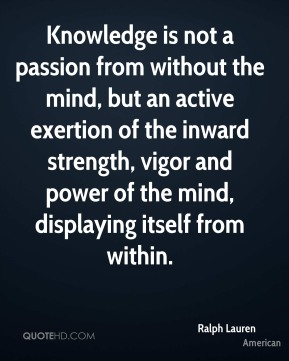 Knowledge is not a passion from without the mind, but an active exertion of the inward strength, vigor and power of the mind, displaying itself from within.