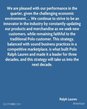 Ralph Lauren  - We are pleased with our performance in the quarter, given the challenging economic environment, ... We continue to strive to be an innovator in the industry by constantly updating our products and merchandise as we seek new customers, while remaining faithful to the traditional Polo customer. This strategy, balanced with sound business practices in a competitive marketplace, is what built Polo Ralph Lauren and made it a leader for three decades, and this strategy will take us into the next decade.