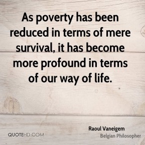 Raoul Vaneigem - As poverty has been reduced in terms of mere survival, it has become more profound in terms of our way of life.