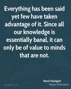Everything has been said yet few have taken advantage of it. Since all our knowledge is essentially banal, it can only be of value to minds that are not.