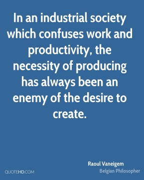 Raoul Vaneigem - In an industrial society which confuses work and productivity, the necessity of producing has always been an enemy of the desire to create.