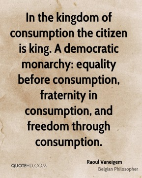 Raoul Vaneigem - In the kingdom of consumption the citizen is king. A democratic monarchy: equality before consumption, fraternity in consumption, and freedom through consumption.