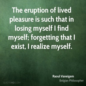 Raoul Vaneigem - The eruption of lived pleasure is such that in losing myself I find myself; forgetting that I exist, I realize myself.