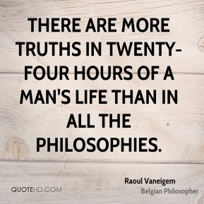 Raoul Vaneigem - There are more truths in twenty-four hours of a man's life than in all the philosophies.