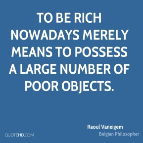 To be rich nowadays merely means to possess a large number of poor objects.