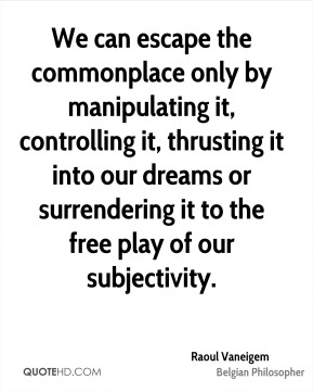 We can escape the commonplace only by manipulating it, controlling it, thrusting it into our dreams or surrendering it to the free play of our subjectivity.