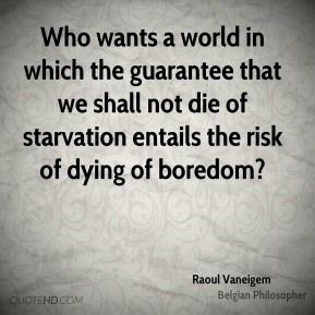 Who wants a world in which the guarantee that we shall not die of starvation entails the risk of dying of boredom?