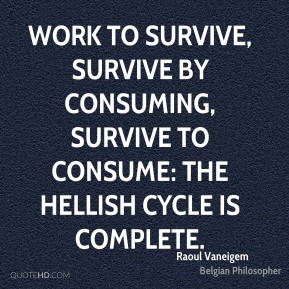 Raoul Vaneigem - Work to survive, survive by consuming, survive to consume: the hellish cycle is complete.