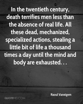 Raoul Vaneigem  - In the twentieth century, death terrifies men less than the absence of real life. All these dead, mechanized, specialized actions, stealing a little bit of life a thousand times a day until the mind and body are exhausted. . .