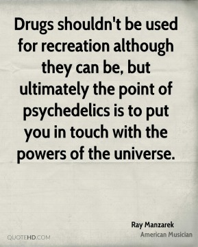 Drugs shouldn't be used for recreation although they can be, but ultimately the point of psychedelics is to put you in touch with the powers of the universe.