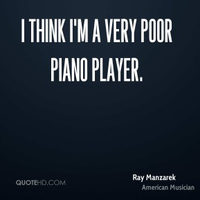 I think I'm a very poor piano player.