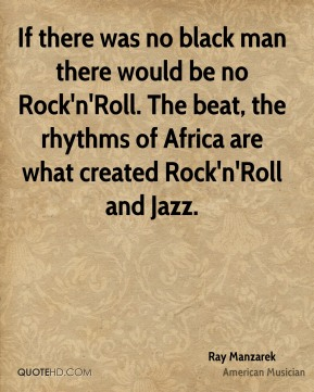 If there was no black man there would be no Rock'n'Roll. The beat, the rhythms of Africa are what created Rock'n'Roll and Jazz.