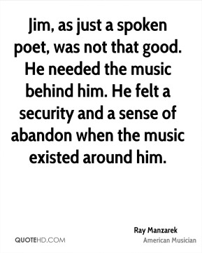 Jim, as just a spoken poet, was not that good. He needed the music behind him. He felt a security and a sense of abandon when the music existed around him.