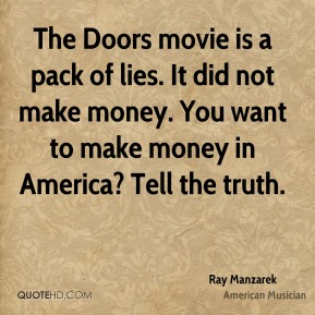 Ray Manzarek - The Doors movie is a pack of lies. It did not make money. You want to make money in America? Tell the truth.