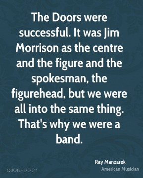 Ray Manzarek - The Doors were successful. It was Jim Morrison as the centre and the figure and the spokesman, the figurehead, but we were all into the same thing. That's why we were a band.