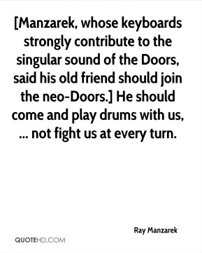 Ray Manzarek  - [Manzarek, whose keyboards strongly contribute to the singular sound of the Doors, said his old friend should join the neo-Doors.] He should come and play drums with us, ... not fight us at every turn.