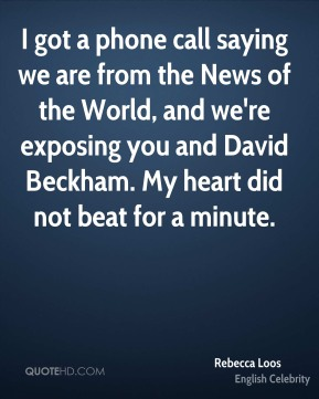 I got a phone call saying we are from the News of the World, and we're exposing you and David Beckham. My heart did not beat for a minute.
