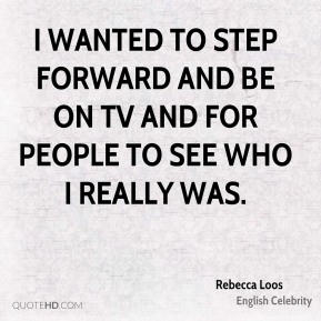 I wanted to step forward and be on TV and for people to see who I really was.