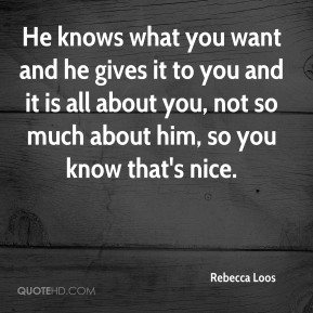 He knows what you want and he gives it to you and it is all about you, not so much about him, so you know that's nice.