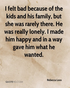 I felt bad because of the kids and his family, but she was rarely there. He was really lonely. I made him happy and in a way gave him what he wanted.
