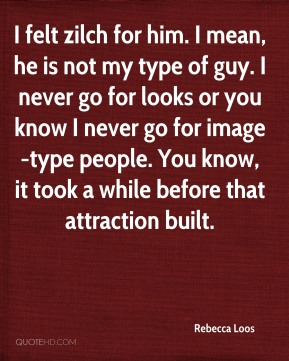 I felt zilch for him. I mean, he is not my type of guy. I never go for looks or you know I never go for image-type people. You know, it took a while before that attraction built.