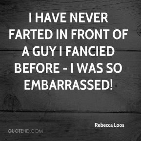 I have never farted in front of a guy I fancied before - I was so embarrassed!
