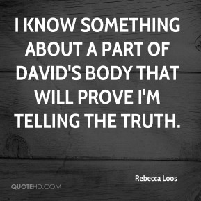 I know something about a part of David's body that will prove I'm telling the truth.