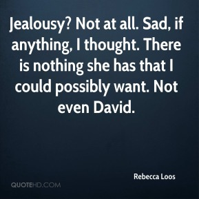 Rebecca Loos  - Jealousy? Not at all. Sad, if anything, I thought. There is nothing she has that I could possibly want. Not even David.