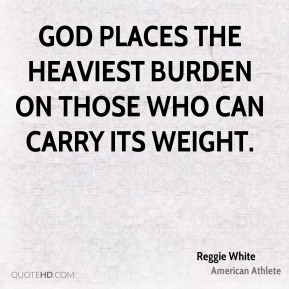 Reggie White - God places the heaviest burden on those who can carry its weight.
