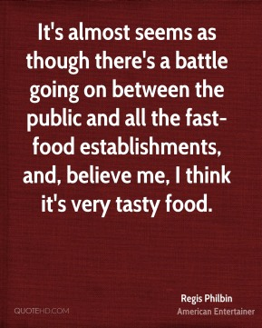 Regis Philbin - It's almost seems as though there's a battle going on between the public and all the fast-food establishments, and, believe me, I think it's very tasty food.