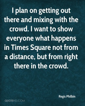 Regis Philbin  - I plan on getting out there and mixing with the crowd. I want to show everyone what happens in Times Square not from a distance, but from right there in the crowd.