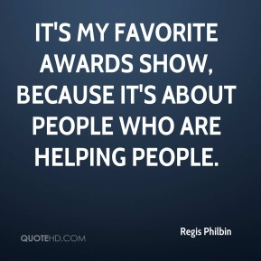 Regis Philbin  - It's my favorite awards show, because it's about people who are helping people.