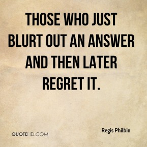 Regis Philbin  - Those who just blurt out an answer and then later regret it.
