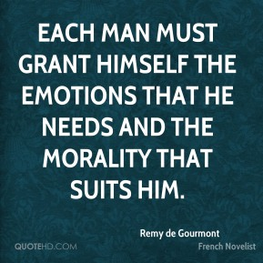Remy de Gourmont - Each man must grant himself the emotions that he needs and the morality that suits him.