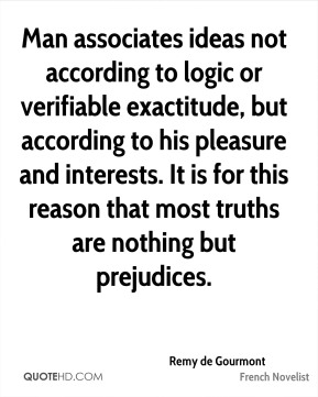 Remy de Gourmont - Man associates ideas not according to logic or verifiable exactitude, but according to his pleasure and interests. It is for this reason that most truths are nothing but prejudices.