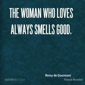 Remy de Gourmont - The woman who loves always smells good.