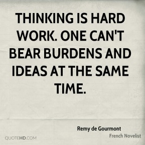 Remy de Gourmont - Thinking is hard work. One can't bear burdens and ideas at the same time.